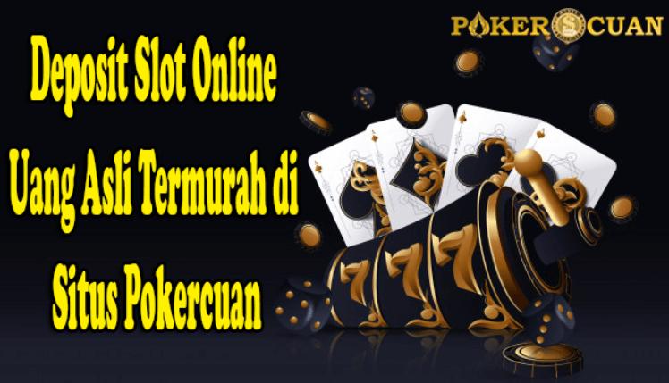 Deposit Slot Online Uang Asli Termurah di Situs Pokercuan
